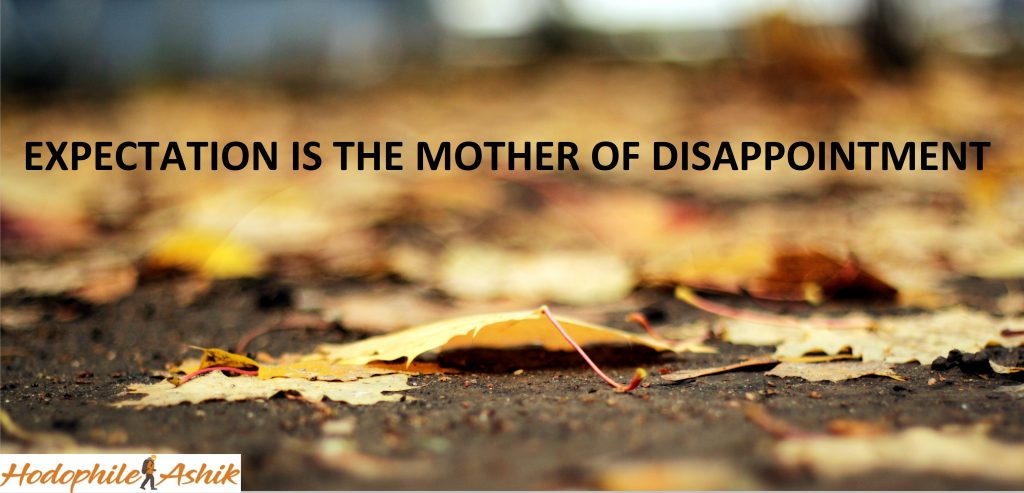 EXPECTATION IS THE MOTHER OF DISAPPOINTMENT -